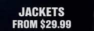 JACKETS FROM $29.99