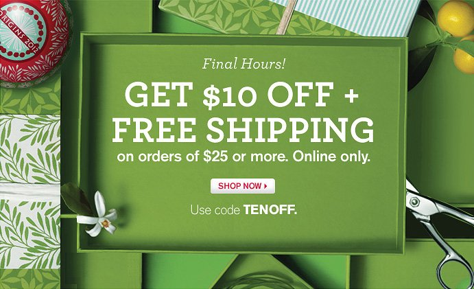 Final Hours GET 10 DOLLARS OFF PLUS FREE SHIPPING on orders of 25 dollars or more Online only SHOP NOW Use code TENOFF
