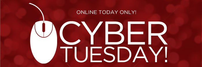 Online Today Only! Cyber Tuesday!