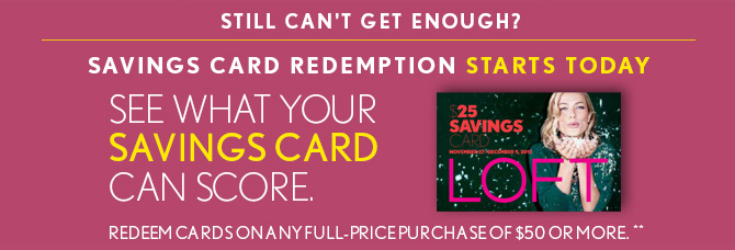 STILL CAN'T  GET ENOUGH? SAVINGS CARD REDEMPTION STARTS TODAY SEE WHAT YOUR SAVINGS CARD CAN SCORE.  REDEEM CARDS ON ANY FULL-PRICE PURCHASE OF $50 OR MORE.** IN STORES & ONLINE