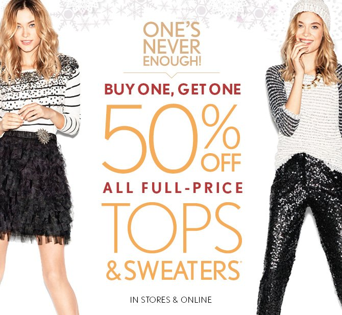ONE'S  NEVER ENOUGH!  BUY ONE, GET ONE 50% OFF ALL FULL-PRICE TOPS & SWEATERS* IN STORES & ONLINE