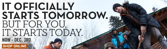 It officially starts tomorrow. But for you, it starts today. Now - Dec. 3rd. Shop online