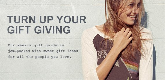 Turn up your gift giving. Our weekly guide is packed with gift ideas for everyone you love.