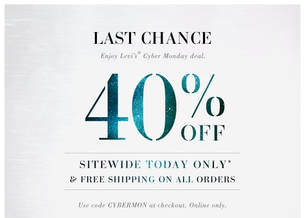 LAST CHANCE! Enjoy Levi's Cyber Monday Deal. 40% OFF SITEWIDE TODAY ONLY* & FREE SHIPPING ON ALL ORDERS. Use code CYBERMON at checkout. Online only.