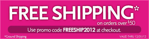 Free Shipping* On orders over $50.  Use promo code FREESHIP2012 at checkout.  *Ground shipping  Valid throught 12/31/12