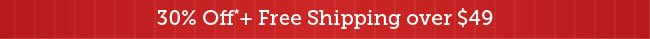 30% Off* + Free Shipping over $49