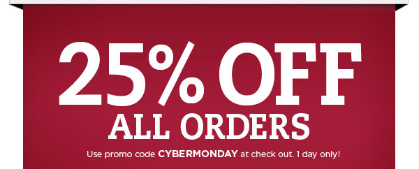 25% ALL Orders - Use Code CYBERMONDAY at checkout. 1 Day Only