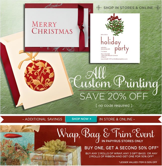In Store & Online  Save 20% on all custom printing  No code required   Wrap, Bag & Trim Event - In PAPYRUS stores only  Buy One, Get A Second 50% Off*   Buy any 2 rolls of wrap, any 2 gift bags or any 2 rolls of ribbon  And get one for 50% off*   *Lesser valued item is 50% off