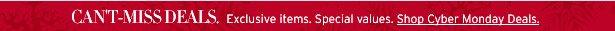 CAN'T-MISS DEALS. Exclusive items. Special values. Shop Cyber Monday Deals.
