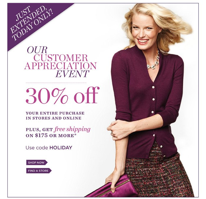 Just Extended Today Only! Our Customer Appreciation Event. 30% off Your Entire Purchase in Stores and Online. Plus, Get Free Shipping on $175 or More. Use code HOLIDAY. Shop Now. Find a Store.