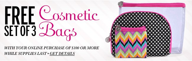 FREE Set of 3 Cosmetic Bags with your online purchase of $100 or more while supplies last, get details!
