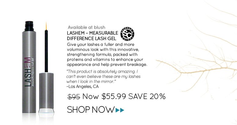 "Lashem – Measurable Difference Lash Gel Shopper's Choice Give your lashes a fuller and more voluminous look with this innovative, strengthening formula, packed with proteins and vitamins to enhance your appearance and help prevent breakage. ""This product is absolutely amazing. I can't even believe these are my lashes when I look in the mirror."" Los Angeles, CA Was $69.99 Now $55.99 Save 20%"