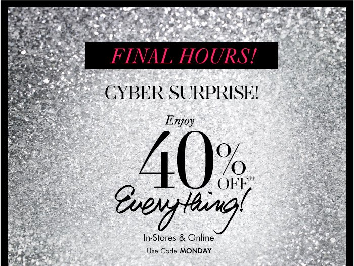 FINAL HOURS! CYBER SURPRISE!  Enjoy 40% Off** Everything!  In–Store & Online Use Code MONDAY
