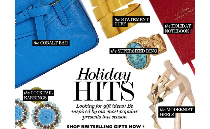 HOLIDAY HITS Looking for gift ideas? Be inspired by our most popular presents this season SHOP BESTSELLING GIFTS NOW