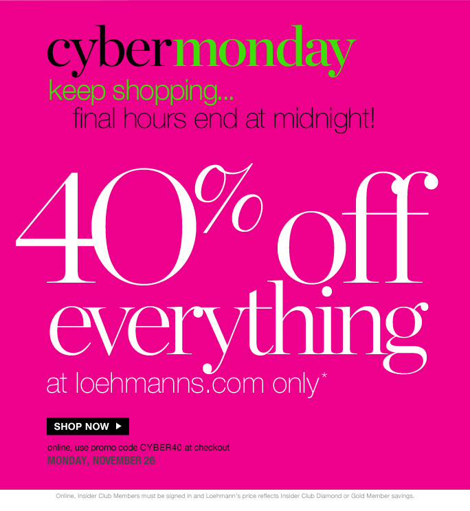 always free shipping  on all orders over $1OO*   cybermonday  keep shopping...  final hours end at midnight!  4O% off  everything at loehmanns.com only*  Shop now  online, use promo code CYBER40 at checkout monday, november 26   Online, Insider Club Members must be signed in and Loehmann's price reflects  Insider Club Diamond or Gold Member savings.