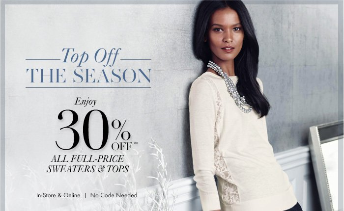Top Off THE SEASON  Enjoy 30% Off** ALL FULL-PRICE SWEATERS & TOPS  In–Store & Online No Code Needed