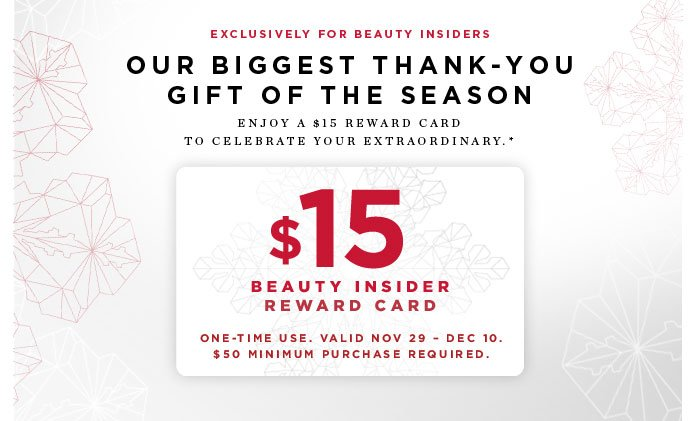 Exclusively for Beauty Insiders. Our biggest thank-you gift of the season. Enjoy a $15 reward card to celebrate your extraordinary* $15 Beauty Insider Reward Card. One-time use. Valid Nov 29 - Dec 10. $50 minimum purchase required.