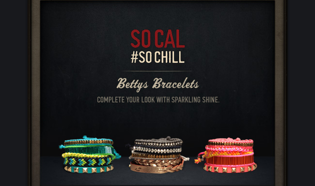 SO CAL #SO CHILL Bettys Bracelets COMPLETE YOUR LOOK WITH SPARKLING SHINE.