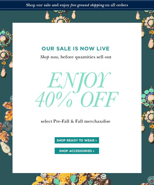 Our sale is now live. Shop now, before quantities sell out. Enjoy 40% OFF select Pre-Fall & Fall merchandise. Shop ready to wear> Shop accessories>