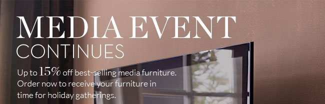 MEDIA EVENT CONTINUES - Up to 15% off best-selling media furniture. Order now to receive your furniture in time for holiday gatherings.