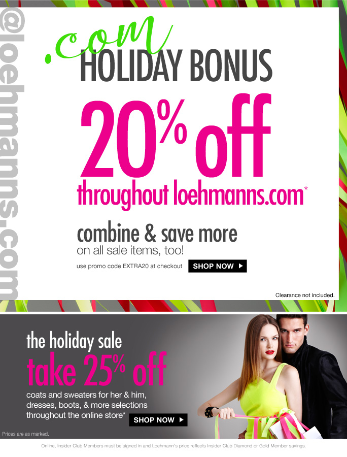 @loehmanns.com .com Holiday bonus   20% off everything* (regular priced styles only)   combine & save more on all sale items, too! use promo code EXTRA20 at checkout Shop now   the holiday sale take 25% off coats and sweaters for her & him, dresses, boots, & more selections  throughout the online store*   Shop now   Prices are as marked.