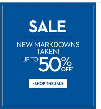 SALE New Markdowns Taken!  Up to 50% OFF*  SHOP THE SALE