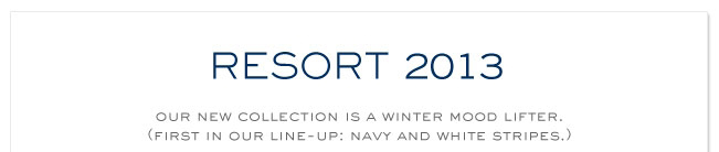 RESORT 2013 OUR NEW COLLECTION IS A WINTER MOOD LIFTER. FIRT IN OUR LINE UP:NAVY AND WHITE STRIPES
