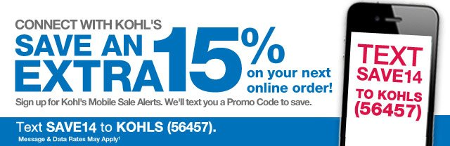 Connect with Kohl's. Save an EXTRA 15% on your next online order! Sign up for Kohl's Mobile Sale Alerts. We'll text you a Promo Code to save. Text SAVE14 to KOHLS (56457). Message & Data Rates May Apply