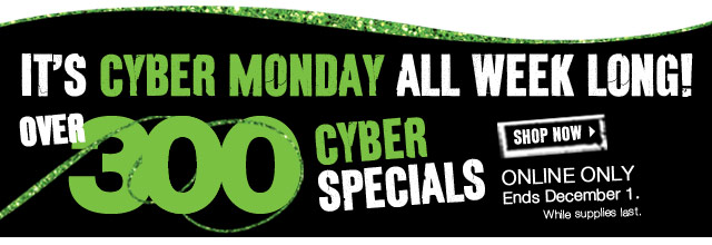 IT'S CYBER MONDAY ALL WEEK LONG! OVER 300 CYBER SPECIALS. Online Only | Ends December 1. While supplies last. SHOP NOW
