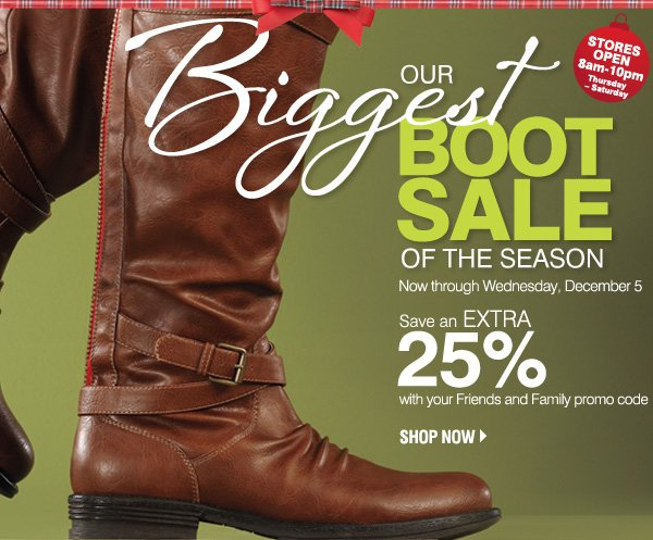 Our Biggest Boot Sale of the Season. Now through Wednesday, December 5. Stores Open 8am-10pm Thursday - Saturday. Save an extra 25% with your Friends and Family promo code. Shop now.