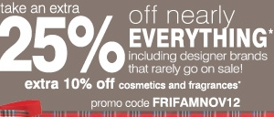 Take an extra 25% off nearly everything* including designer brands that rarely go on sale! Extra 10% off cosmetics and fragrances* Promo code FRIFAMNOV12.