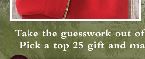 Take the guesswork out of choosing that perfect gift. Pick a top 25 gift and make you gift giving easier.