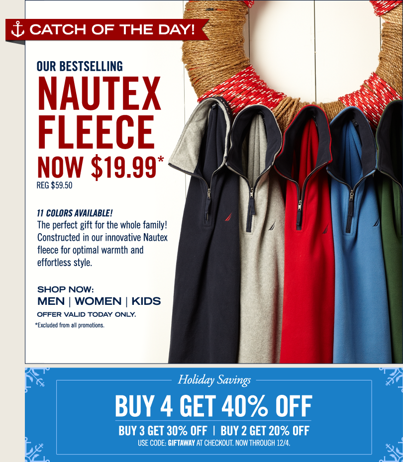 Catch of the Day! Limited Time Only! Nautex Fleece Starting at $19.99! 11 colors available. The perfect gift for the whole family! Constructed in our innovative Nautex fleece for optimal warmth and effortless style.