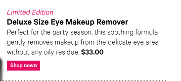Limited Edition DELUXE SIZE EYE MAKEUP REMOVER, $33 Perfect for the party season, this soothing formula gently removes makeup from the delicate eye area without any oily residue. Shop now