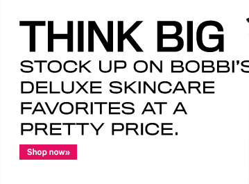 THINK BIG Stock up on Bobbi's Deluxe Skincare Favorites at a pretty price.  Shop Now
