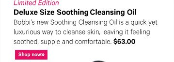 Limited Edition DELUXE SIZE SOOTHING CLEANSING OIL, $63 Bobbi new Soothing Cleansing Oil is a quick yet luxurious way to cleanse skin leaving it feeling soothed, supple and comfortable. Shop now