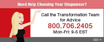 Need Help Choosing Your Shapewear? Call the Transformation Team for Advice 800.706.2405. Mon-Fri: 9-5 EST. Go.