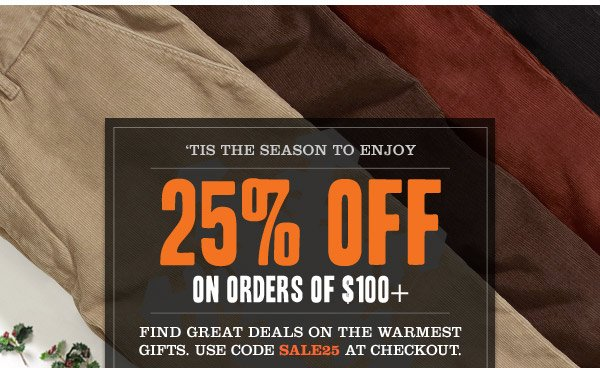 TIS THE SEASON TO ENJOY. 20% OFF ON ORDERS OF $100+. FIND GREAT DEALS ON THE WARMEST GIFTS. USE CODE SALE25 AT CHECKOUT.