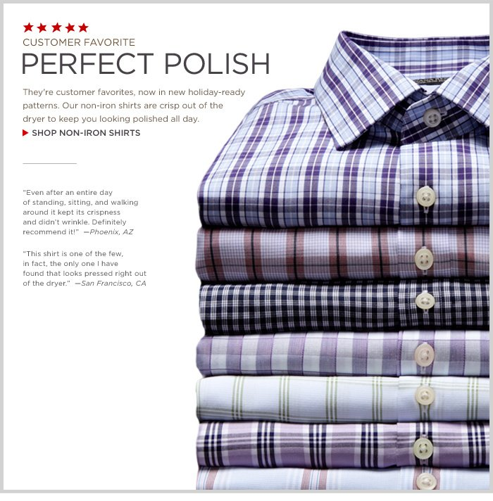 CUSTOMER FAVORITE | PERFECT POLISH | They're customer favorites, now in new holiday-ready patterns. Our non-iron shirts are crisp out of the dryer to keep you looking polished all day. SHOP NON-IRON SHIRTS