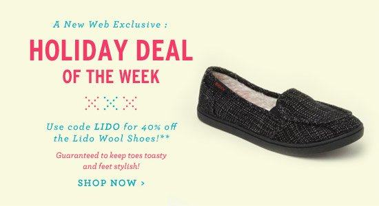 A Web Exclusive - Holiday Deal of the Week. Use code LIDO for 40% off the Lido Wool Shoe.** Guaranteed to keep toes toasty and feet stylish! Shop Now