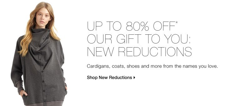 UP TO 80% OFF* OUR GIFT TO YOU:  NEW REDUCTIONS