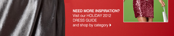 Need more inspiration? Visit our Holiday 2012 dress guide and shop by category.