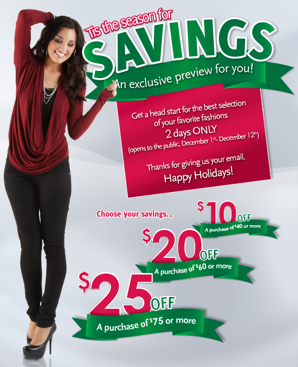 'Tis the season for savings! An exclusive preview for you!  Get a head start for the best selection of your favorite fashions - 2 days ONLY (opens to the public, December 1st - December 12th) Thanks for giving us your email.  Happy Holidays!