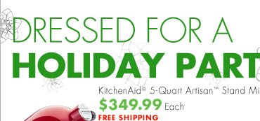 DRESSED FOR A HOLIDAY PARTY KitchenAid® 5-Quart Artisan™ Stand Mixer $349.99 Each FREE SHIPPING