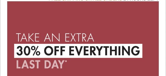 TAKE AN EXTRA 30% OFF EVERYTHING LAST DAY* (PROMOTION ENDS 11.29.12 AT 11:59 PM/PT. NOT VALID ON PREVIOUS PURCHASES. PROMOTION EXCLUDES UNDERWEAR, FRAGRANCE, HOME COLLECTION AND SALE.)