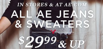 In Stores & At AE.com | All AE Jeans & Sweaters $29.99 & Up