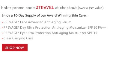 Enter promo code 3TRAVEL at checkout (over a $92 value). Enjoy a 10-Day Supply of our Award Winning Skin Care: • PREVAGE® Face Advanced Anti-aging Serum • PREVAGE®  Day Ultra Protection Anti-aging Moisturizer SPF 30 PA++ • PREVAGE® Eye Ultra Protection Anti-aging Moisturizer SPF 15 • Clear Carrying Case. SHOP NOW.