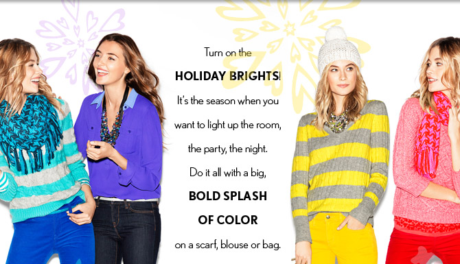 NEW ARRIVALS  Turn on the  HOLIDAY BRIGHTS! It's the season when you  want to light up the room,  the party, the night.  Do it all with a big,  BOLD SPLASH OF COLOR on a scarf, blouse or bag.