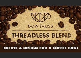 Bowtruss Threadless Blend - Create a design for a coffee bag.