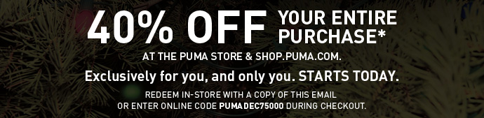 40% OFF YOUR ENTIRE PURCHASE* November 30 - December 3 AT THE PUMA STORE & SHOP.PUMA.COM